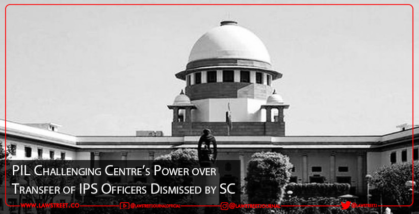 PIL Challenging Centre's Power over Transfer of IPS Officers Dismissed by SC