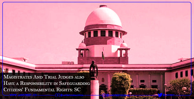 Magistrates And Trial Judges also Have a Responsibility in Safeguarding Citizens' Fundamental Rights: SC [READ JUDGMENT]