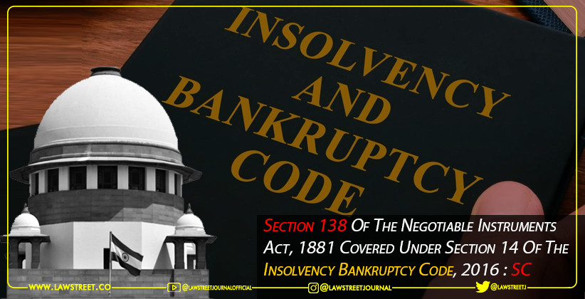 Section 138 of the Negotiable Instruments Act, 1881 covered under Section 14 of the Insolvency Bankruptcy Code, 2016 : Supreme Court