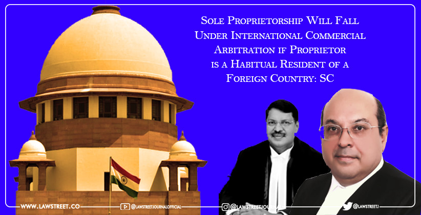 Sole Proprietorship Will Fall Under International Commercial Arbitration if Proprietor is a Habitual Resident of a Foreign Country: SC