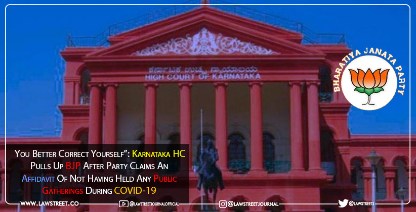 """You Better Correct Yourself"": Karnataka HC Pulls Up BJP After Party Claims An Affidavit Of Not Having Held Any Public Gatherings During COVID-19 [READ ORDER]"