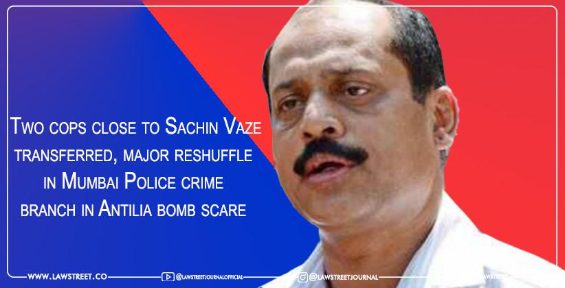 Two cops close to Sachin Vaze transferred, major reshuffle in Mumbai Police crime branch in Antilia bomb scare