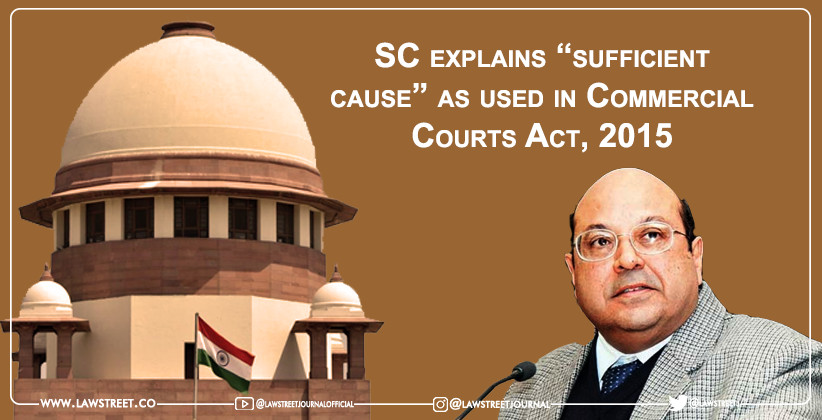 """Supreme Court explains """"sufficient cause"""" as used in Commercial Courts Act, 2015"""