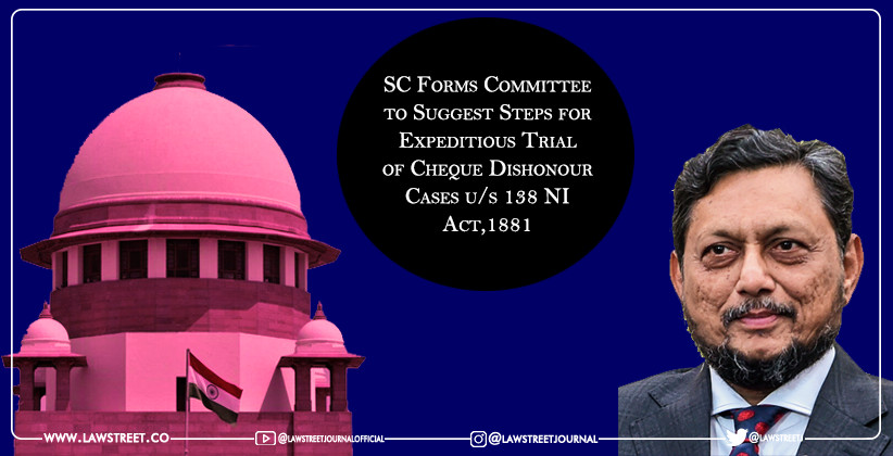 Supreme Court Forms Committee to Suggest Steps for Expeditious Trial of Cheque Dishonour Cases u/s 138 NI Act,1881