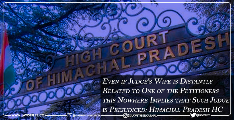 Even if Judge's Wife is Distantly Related to One of the Petitioners, this Nowhere Implies that Such Judge is Prejudiced: Himachal Pradesh High Court