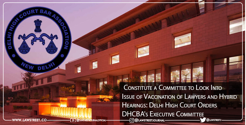 Constitute a Committee to Look Into Issue of Vaccination of Lawyers and Hybrid Hearings: Delhi High Court Orders DHCBA's Executive Committee[READ ORDER]