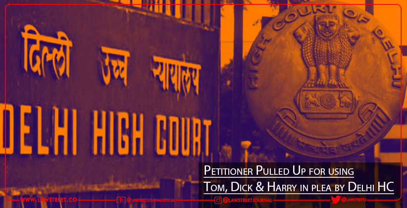 "Petitioner Pulled Up for using ""Tom, Dick & Harry"" in plea by Delhi HC"