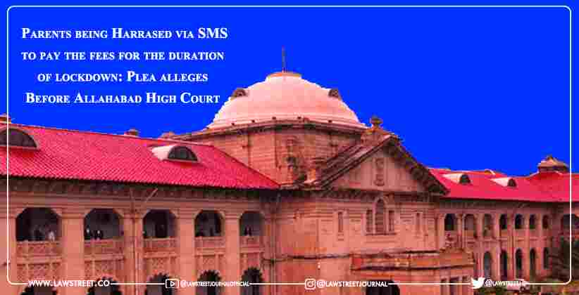 Parents being Harrased via SMS to pay the fees for the duration of lockdown: Plea alleges Before Allahabad High Court