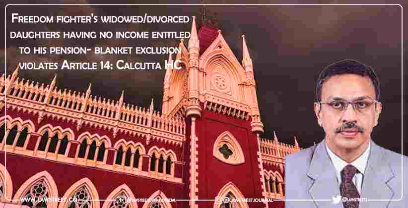 Freedom fighter's widowed/divorced daughters having no income entitled to his pension- blanket exclusion violates Article 14: Calcutta High Court