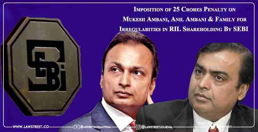 Imposition of ₹ 25 Crores Penalty on Mukesh Ambani, Anil Ambani & Family for Irregularities in RIL Shareholding By SEBI  [READ SEBI ORDER]