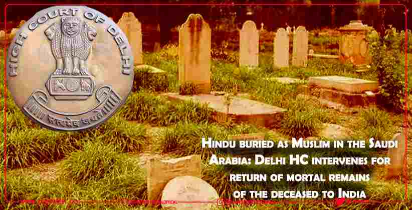 Hindu buried as Muslim in the Saudi Arabia: Delhi HC intervenes for return of mortal remains of the deceased to India