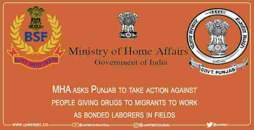 MHA asks Punjab to take action against people giving drugs to migrants to work as bonded laborers in fields