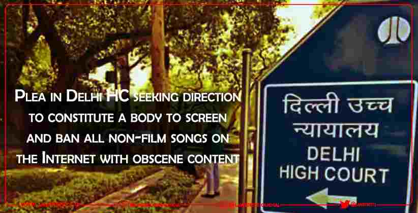 Plea in Delhi HC seeking direction to constitute a body to screen and ban all non-film songs on the Internet with obscene content
