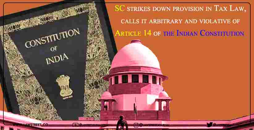 SC strikes down provision in Tax Law, calls it arbitrary and violative of Article 14 of the Indian Constitution