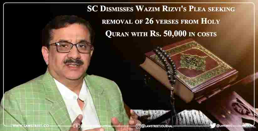 Supreme Court Dismisses Wazim Rizvi's Plea seeking removal of 26 verses from Holy Quran with Rs. 50,000 in costs [Read PIL]