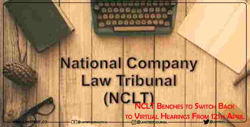 NCLT Benches to Switch Back to Virtual Hearings From 12th April.