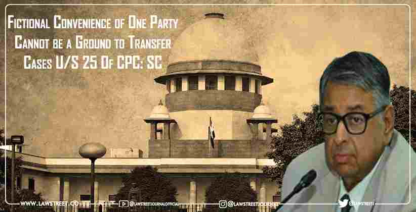 Fictional Convenience of One Party Cannot be a Ground to Transfer Cases U/S 25 Of CPC: SC [READ ORDER]