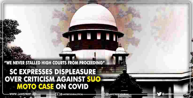 We Never Stalled High Courts From Proceeding' : Supreme Court Expresses Displeasure Over Criticism Against Suo Moto Case On COVID
