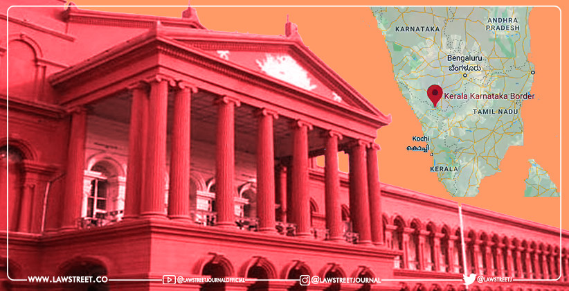 """""""There is a concept of Federalism, you cannot simply close borders"""" : Karnataka HC to State Government on Kerala-Karnataka Border Issue"""