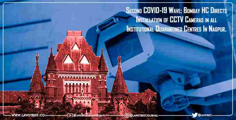 Second COVID-19 Wave: Bombay HC Directs Installation of CCTV Cameras in all Institutional Quarantined Centres In Nagpur.
