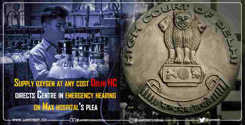 Supply oxygen at any cost: Delhi High Court directs Centre in emergency hearing on Max hospital's plea