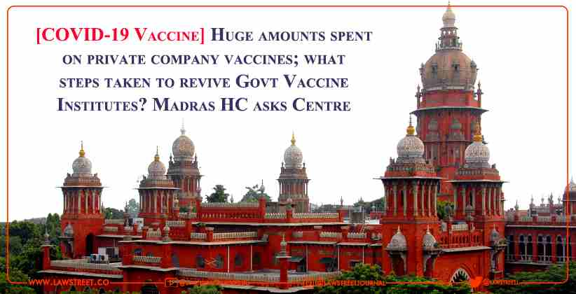 [COVID-19 Vaccine] Huge amounts spent on private company vaccines; what steps taken to revive Govt Vaccine Institutes? Madras High Court asks Centre