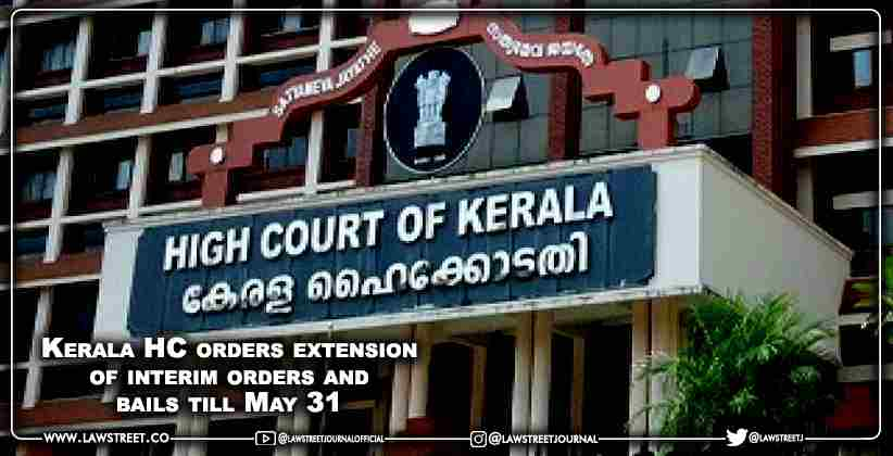 Kerala High Court orders extension of interim orders and bails till May 31 [READ ORDER]