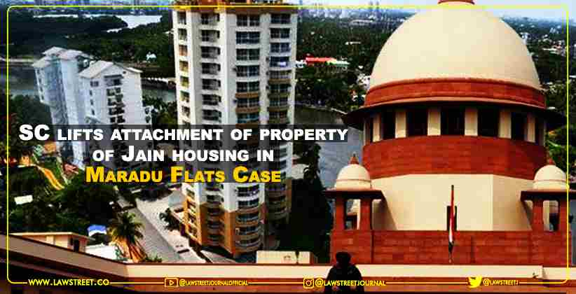 Supreme Court lifts attachment of property of Jain housing in Maradu Flats Case