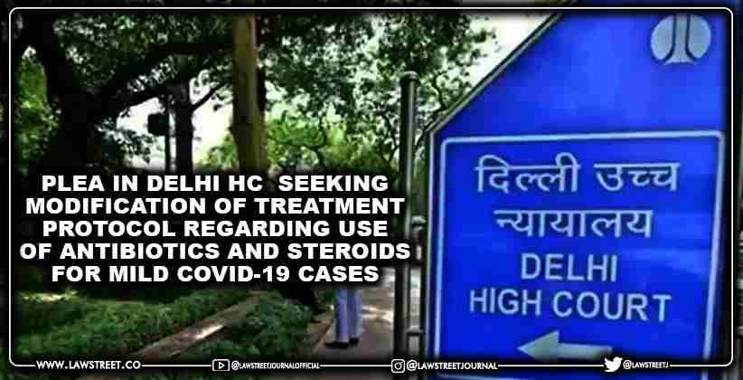 Plea In Delhi High Court Seeking Modification of Treatment Protocol Regarding Use of Antibiotics And Steroids for Mild Covid-19 Cases