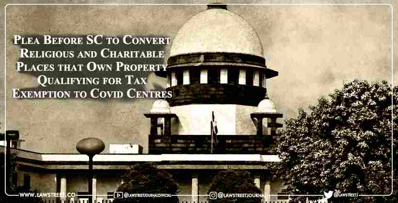 Plea Before Supreme Court to Convert Religious and Charitable Places that Own Property Qualifying for Tax Exemption to Covid Centres