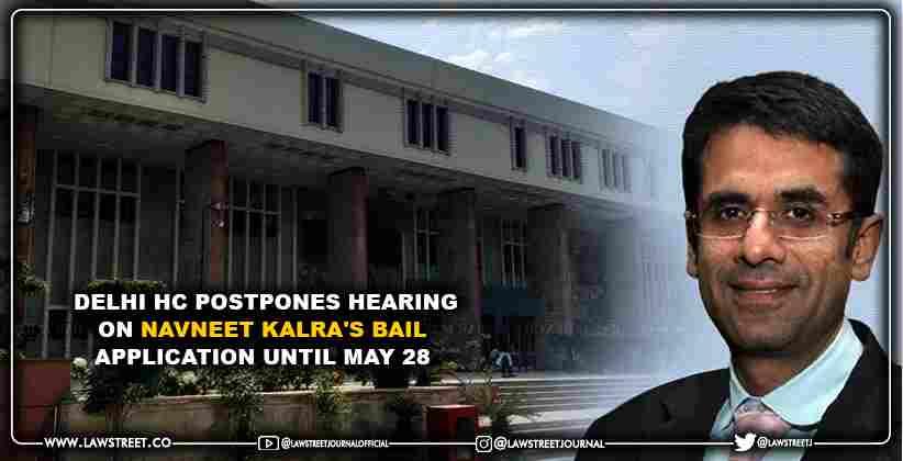 Delhi HC postpones hearing on Navneet Kalra's bail application until May 28