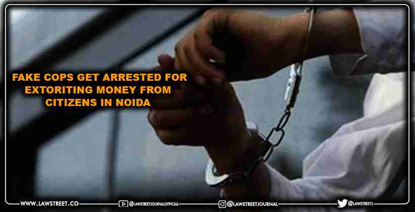 Fake cops get arrested for extoriting money from citizens in Noida