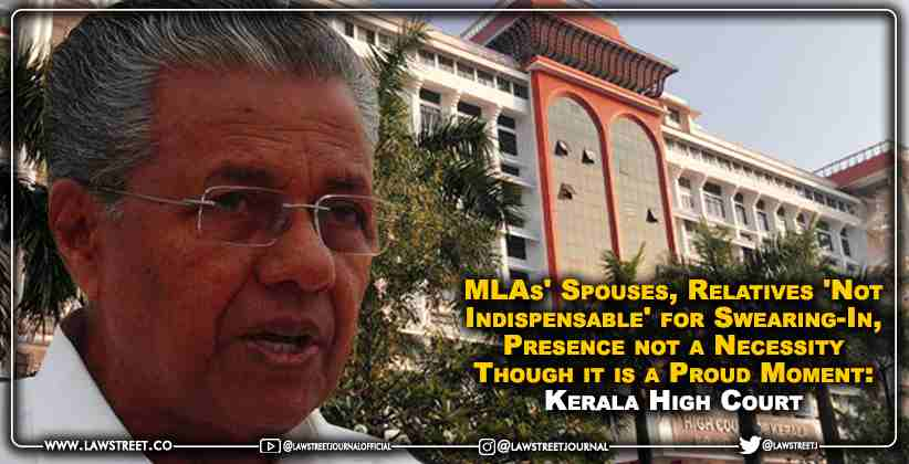 MLAs' Spouses, Relatives 'Not Indispensable' for Swearing-In, Presence not a Necessity Though it is a Proud Moment: Kerala High Court [READ JUDGMENT]