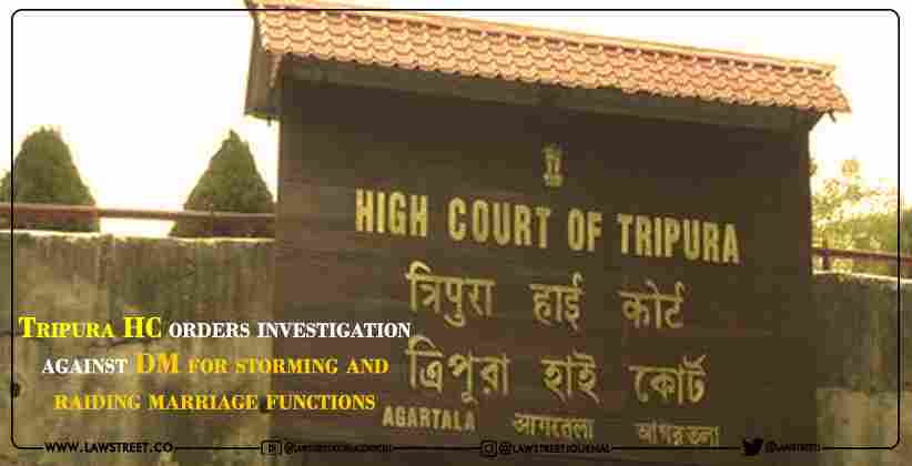 Tripura HC orders investigation against DM for storming and raiding marriage functions [READ ORDER]