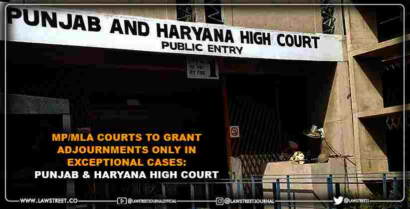 MP/MLA Courts to grant adjournments only in exceptional cases: Punjab & Haryana High Court [READ ORDER]