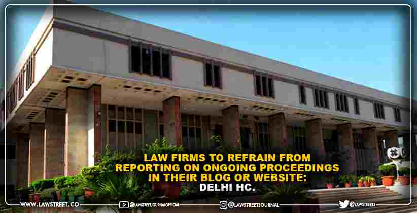 Law firms to refrain from reporting on ongoing proceedings in their blog or website: Delhi HC. [READ ORDER]