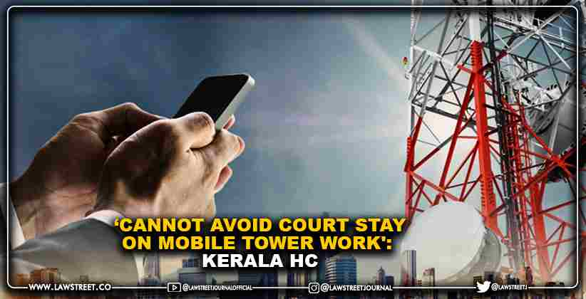'Cannot avoid Court stay on mobile tower work':  Kerala High Court