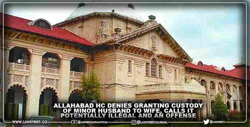 Allahabad High Court denies granting custody of minor husband to wife, calls it potentially illegal and an offense