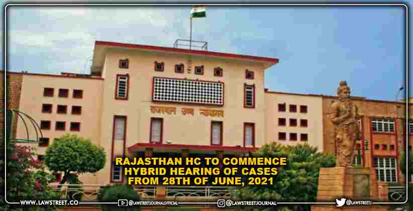 Rajasthan HC to commence hybrid hearing of cases from 28th of June, 2021 [READ NOTIFICATION]