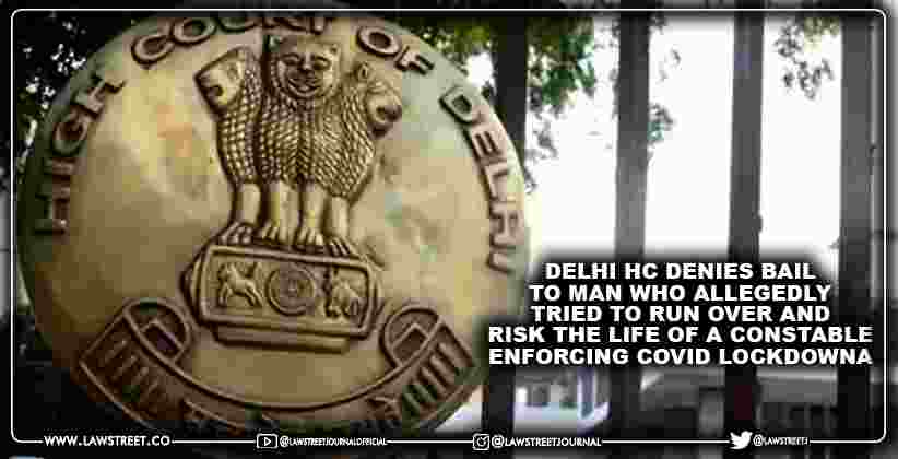 Delhi HC denies bail to man who allegedly tried to run over and risk the life of a constable enforcing COVID lockdown [READ ORDER]