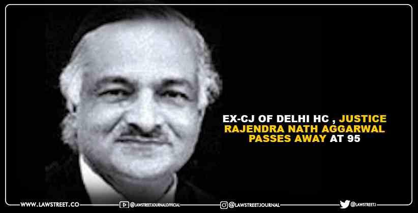 Ex-CJ of Delhi High Court , Justice Rajendra Nath Aggarwal Passes Away at 95