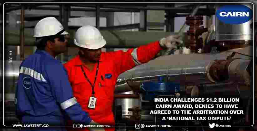 India challenges $1.2 billion Cairn Award, denies to have agreed to the arbitration over a 'national tax dispute'