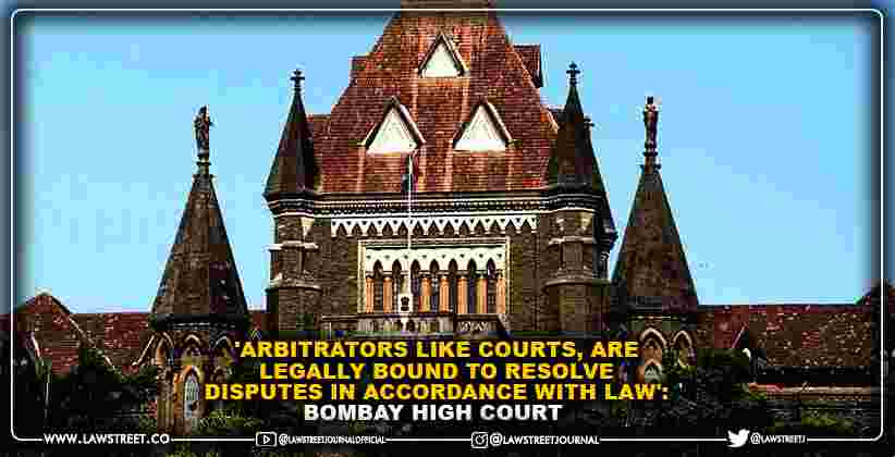'Arbitrators like Courts, are legally bound to resolve disputes in accordance with law': Bombay High Court [READ JUDGMENT]