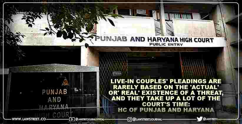 Live-in couples' pleadings are rarely based on the 'actual' or' real' existence of a threat, and they take up a lot of the court's time: High Court of Punjab and Haryana