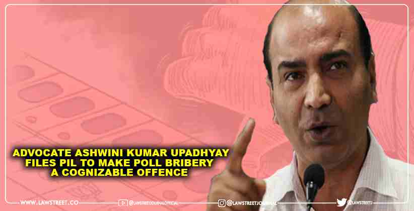 Advocate Ashwini Kumar Upadhyay files PIL to make Poll Bribery a Cognizable Offence