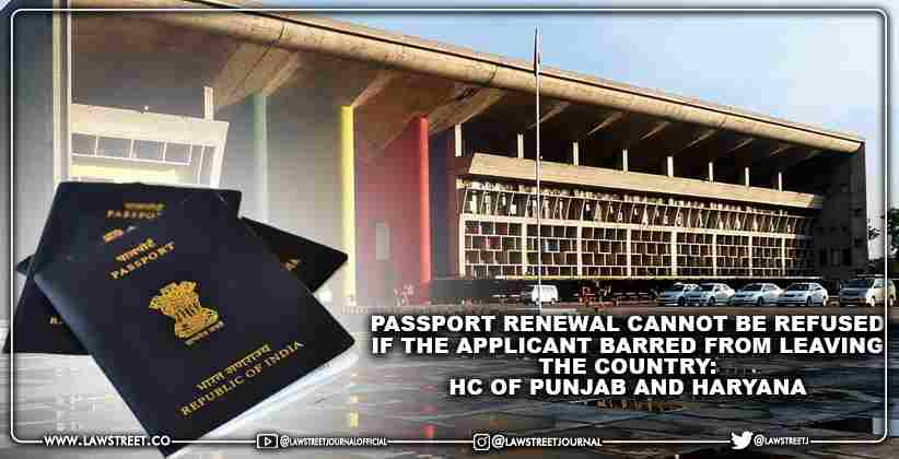 Passport renewal cannot be refused if the applicant barred from leaving the country: High Court of Punjab and Haryana