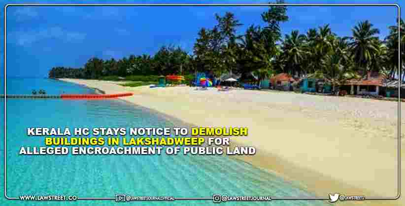 Kerala High Court stays Notice to Demolish Buildings in Lakshadweep for Alleged Encroachment of Public Land