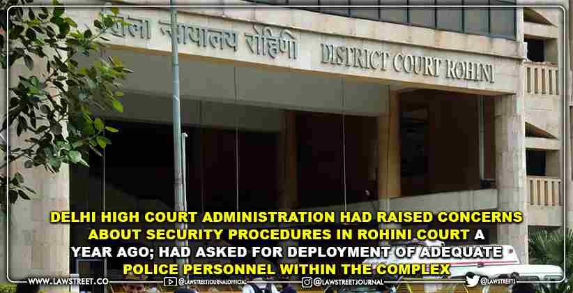 Delhi High Court Administration Had Raised Concerns about Security procedures in Rohini Court a Year Ago; Had asked for deployment of adequate police personnel within the complex