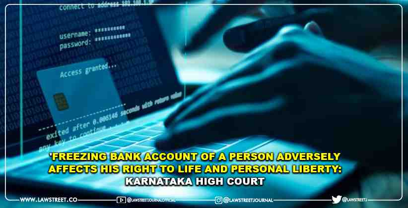 'Freezing Bank Account of a Person Adversely Affects his Right to Life and Personal Liberty: Karnataka High Court