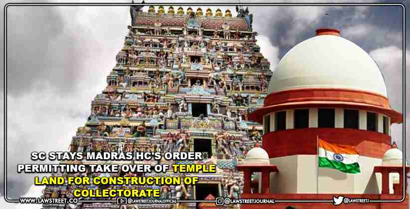 Supreme Court Stays Madras High Court's Order Permitting Take Over of Temple Land for Construction of Collectorate [READ ORDER]